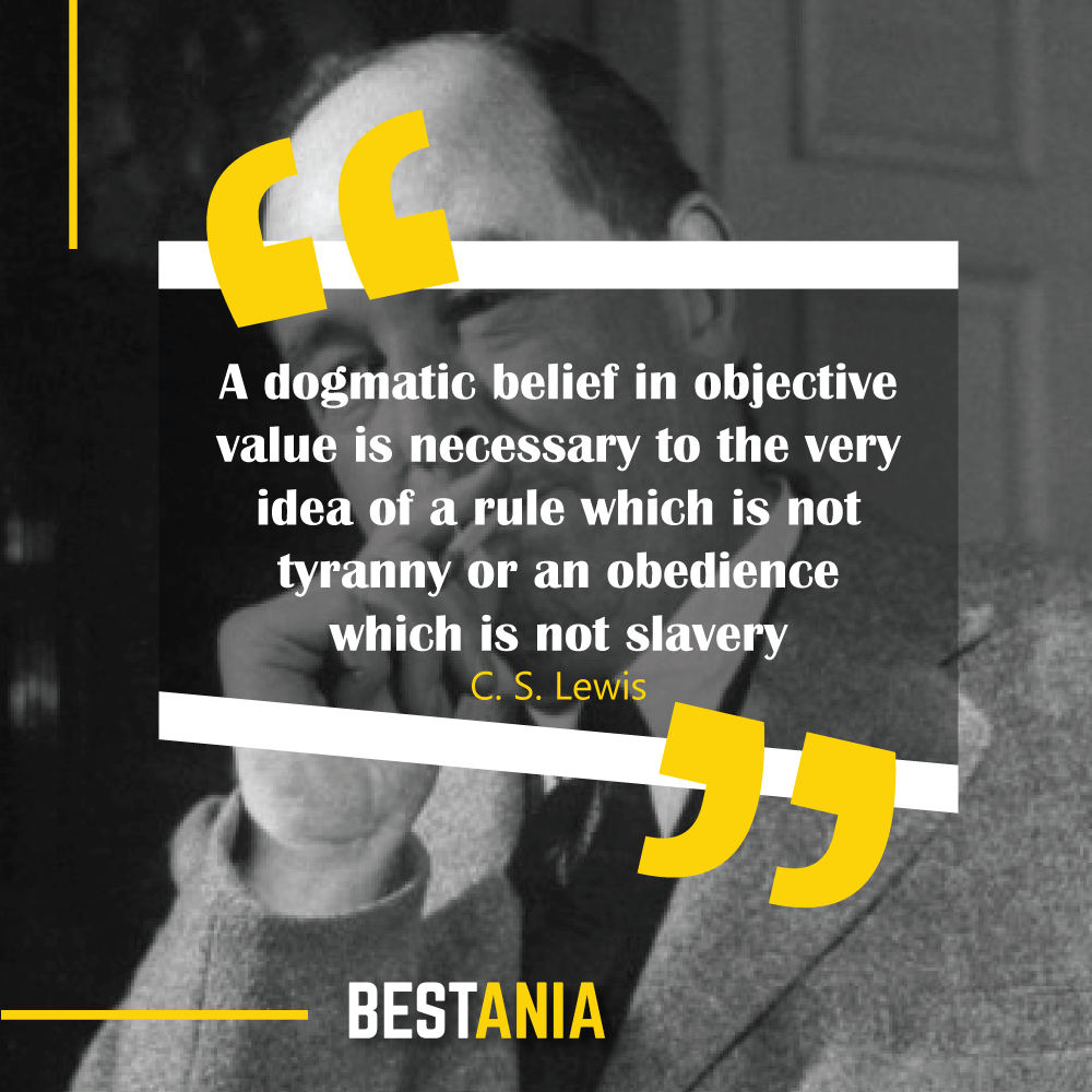 A dogmatic belief in objective value is necessary to the very idea of a rule which is not tyranny or an obedience which is not slavery. C. S. Lewis