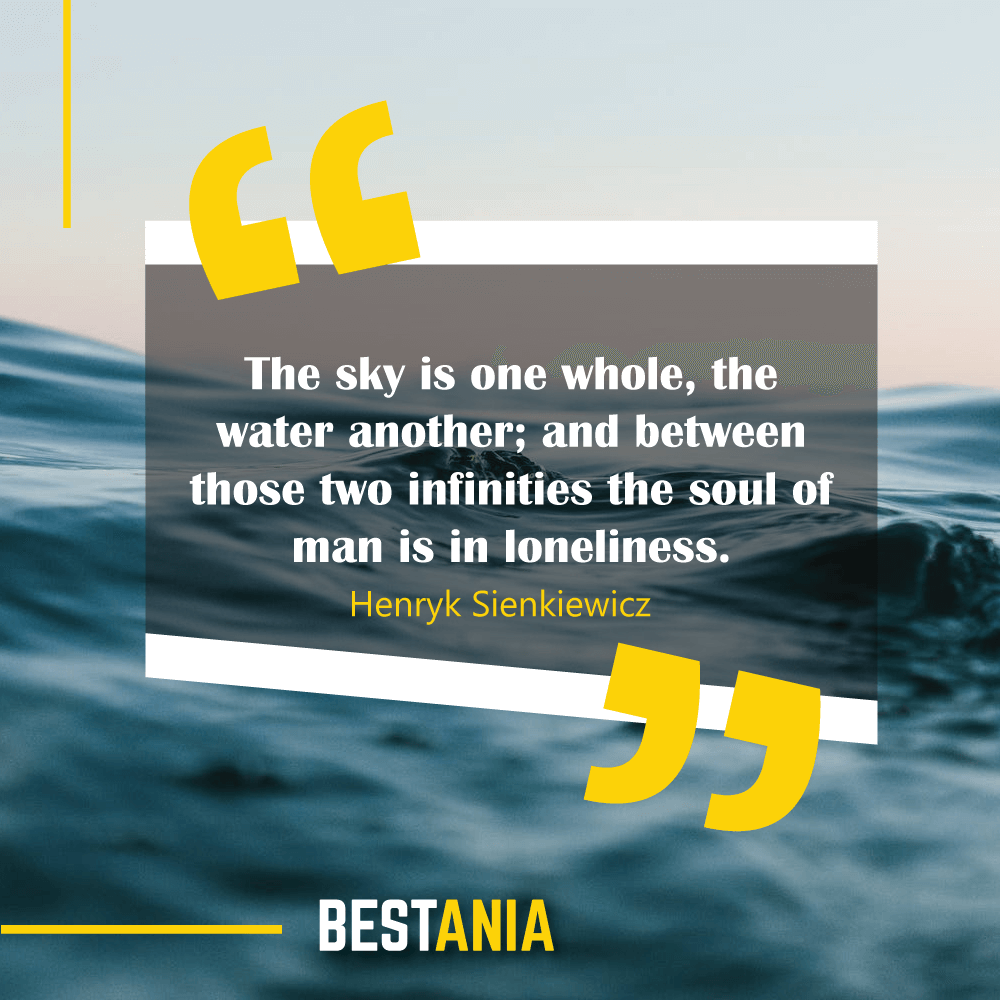 The sky is one whole, the water another; and between those two infinities the soul of man is in loneliness. Henryk Sienkiewicz