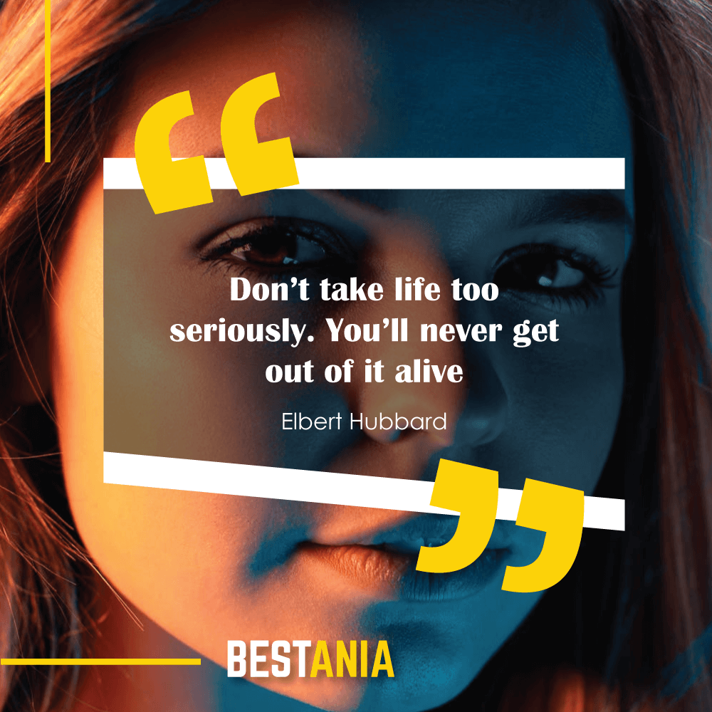 ". ""Don't take life too seriously. You'll never get out of it alive."" —Elbert Hubbard"