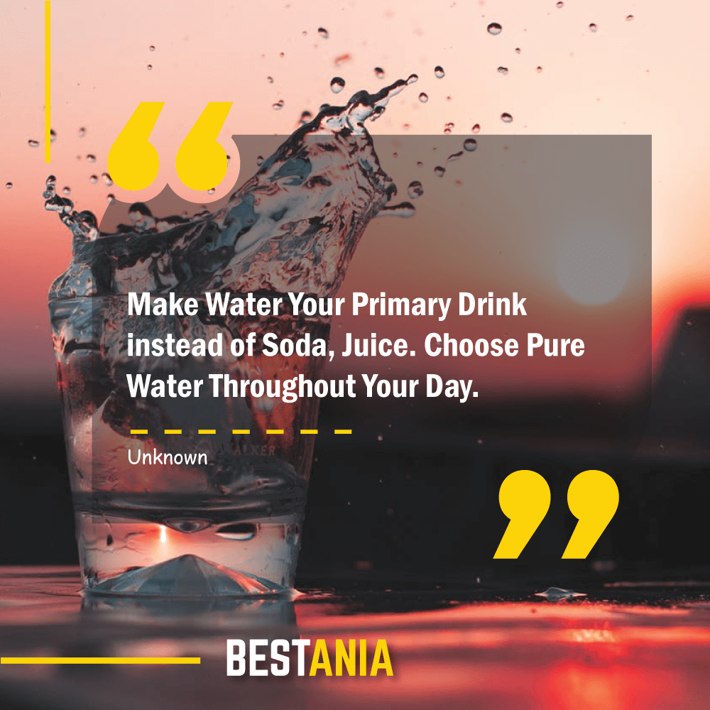 Make Water Your Primary Drink instead of Soda, Juice. Choose Pure Water Throughout Your Day.