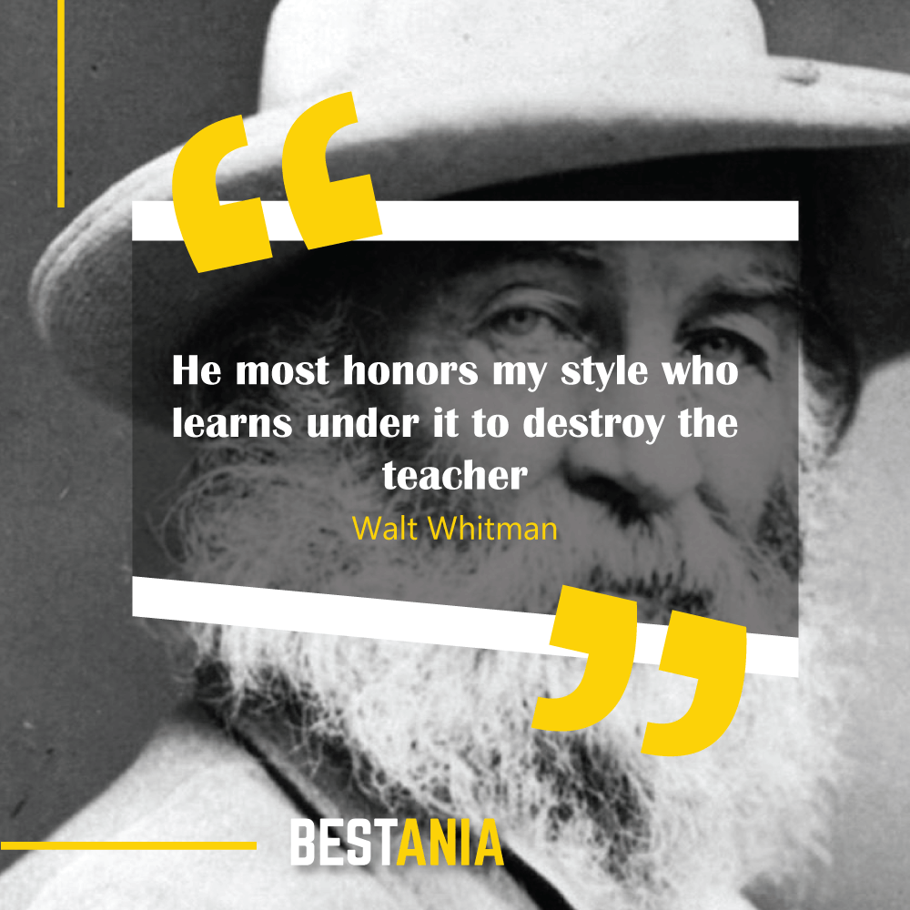 He most honors my style who learns under it to destroy the teacher. Walt Whitman