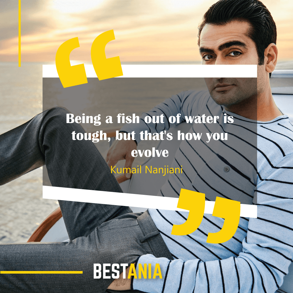 Being a fish out of water is tough, but that's how you evolve. Kumail Nanjiani