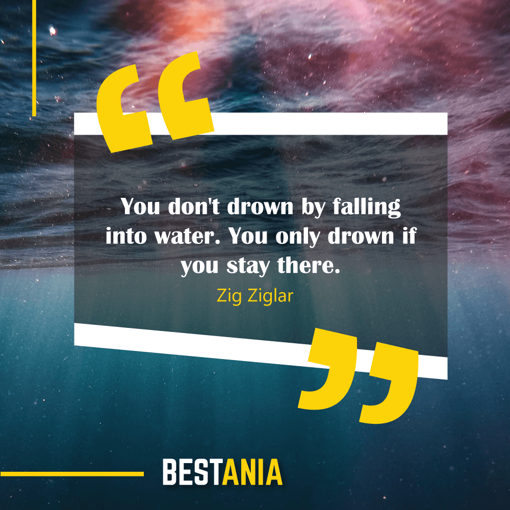 You don't drown by falling into water. You only drown if you stay there. Zig Ziglar